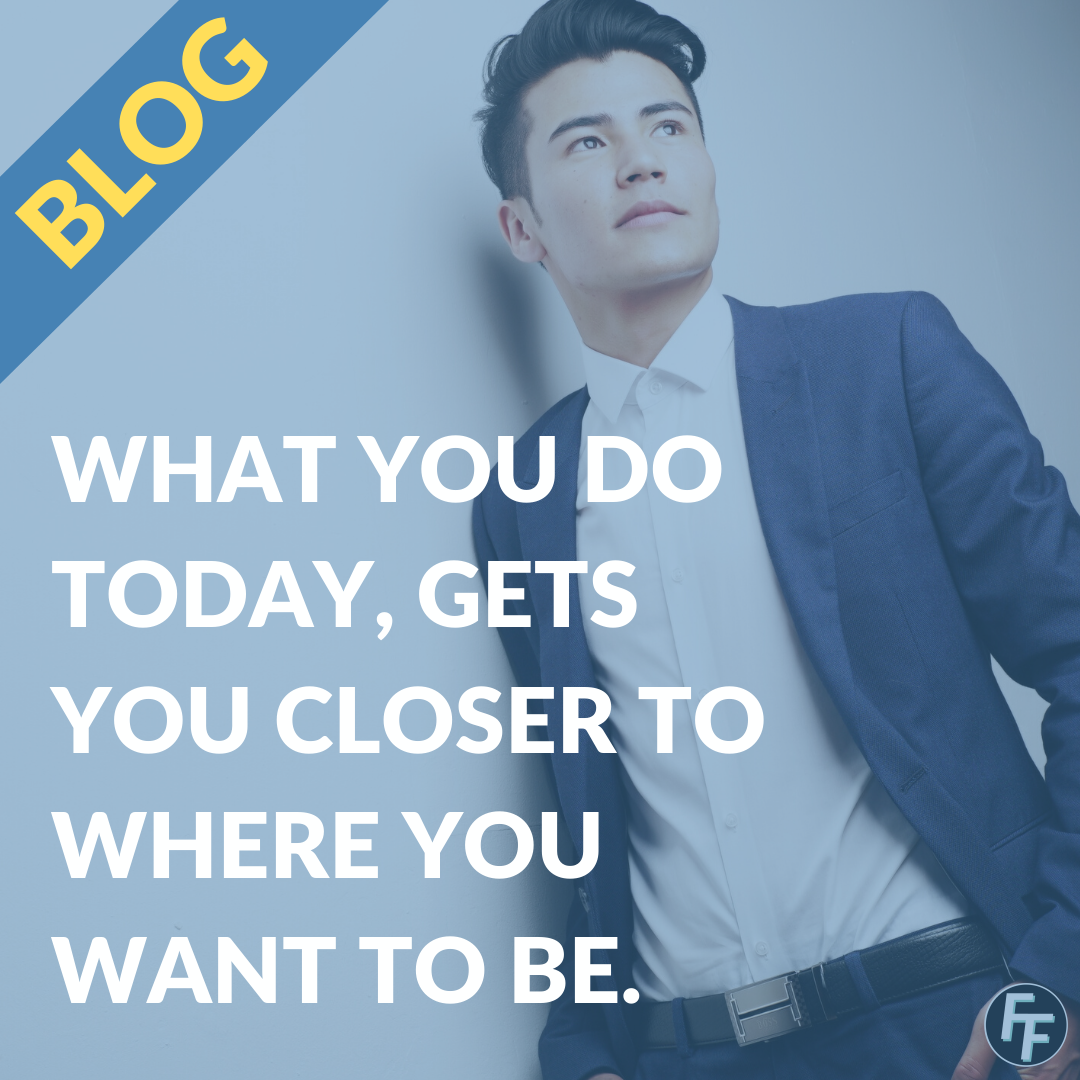 What you do today, gets you closer to where you want to be tomorrow